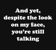 And Yet Despite The Look On My Face You're Still Talking by BrightDesign
