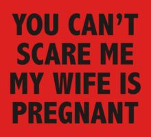 You Can't Scare Me My Wife Is Pregnant by BrightDesign