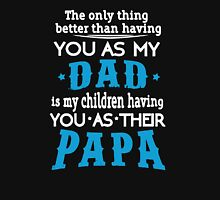 The Only Thing Better Than Having You As My Dad Is My Children Having You As Their Papa Unisex T-Shirt