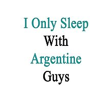 I Only Sleep With Argentine Guys  Photographic Print