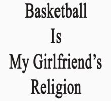Basketball Is My Girlfriend's Religion  by supernova23
