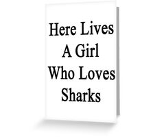 Here Lives A Girl Who Loves Sharks  Greeting Card
