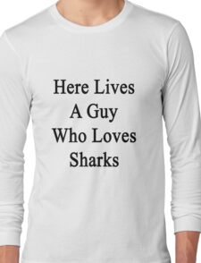 Here Lives A Guy Who Loves Sharks  Long Sleeve T-Shirt