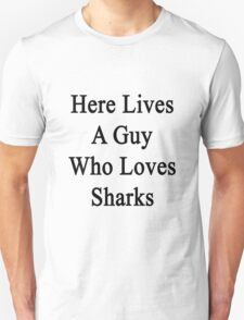 Here Lives A Guy Who Loves Sharks  T-Shirt