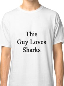 This Guy Loves Sharks  Classic T-Shirt