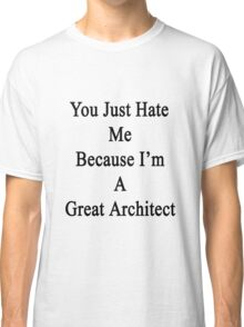 You Just Hate Me Because I'm A Great Architect  Classic T-Shirt
