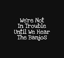 We're Not In Trouble Until We Hear The Banjos Unisex T-Shirt