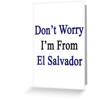 Don't Worry I'm From El Salvador  Greeting Card