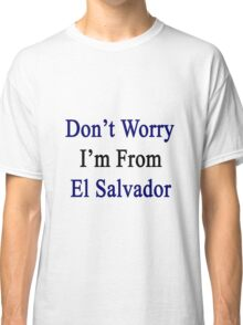Don't Worry I'm From El Salvador  Classic T-Shirt