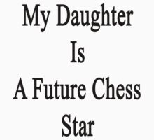 My Daughter Is A Future Chess Star  by supernova23