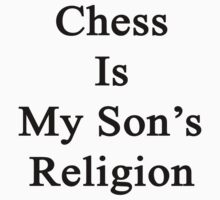 Chess Is My Son's Religion  by supernova23