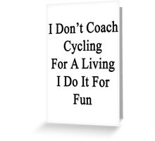 I Don't Coach Cycling For A Living I Do It For Fun  Greeting Card