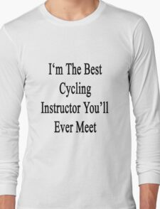 I'm The Best Cycling Instructor You'll Ever Meet  Long Sleeve T-Shirt