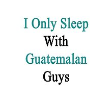 I Only Sleep With Guatemalan Guys  Photographic Print