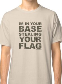In Your Base Stealing Your Flag Classic T-Shirt