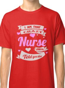 I'm Crazy Nurse Every One Told You About Classic T-Shirt