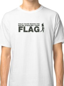 Whilst you're reading this, Im in your base stealing your flag. Classic T-Shirt