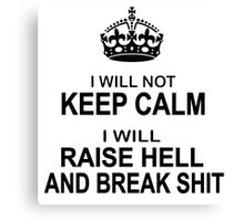 Keep Calm Parody - I will not keep calm, I will raise hell and break shit Canvas Print