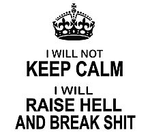 Keep Calm Parody - I will not keep calm, I will raise hell and break shit Photographic Print