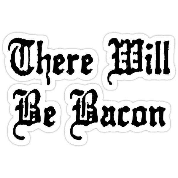 There Will Be Bacon by BrightDesign