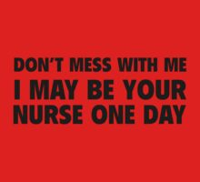 Don't Mess With Me I May Be Your Nurse One Day by BrightDesign