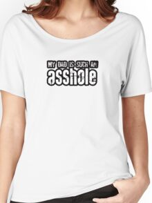 My Dad Is Such An Asshole Women's Relaxed Fit T-Shirt