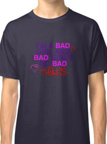 Im A Bad Girl And Bad Girls Do Bad Things Classic T-Shirt