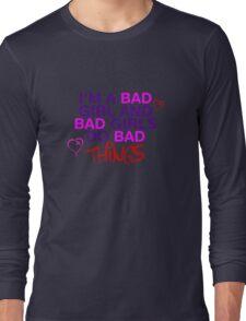 Im A Bad Girl And Bad Girls Do Bad Things Long Sleeve T-Shirt