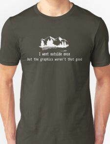 I went outside once but the graphics weren't that good. Unisex T-Shirt