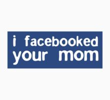 I Facebooked Your Mom by rawrclothing