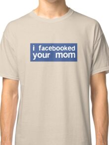 I Facebooked Your Mom Classic T-Shirt