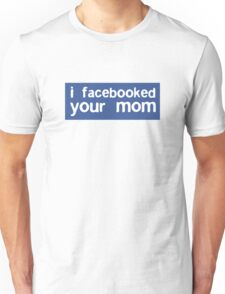 I Facebooked Your Mom Unisex T-Shirt