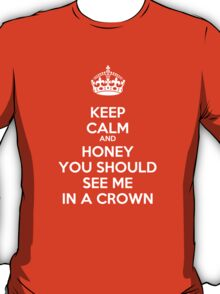 Keep Calm and Honey You Should See Me In a Crown T-Shirt