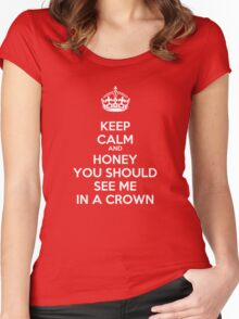 Keep Calm and Honey You Should See Me In a Crown Women's Fitted Scoop T-Shirt