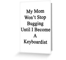 My Mom Won't Stop Bugging Until I Become A Keyboardist  Greeting Card