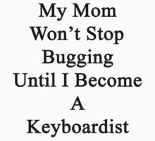 My Mom Won't Stop Bugging Until I Become A Keyboardist  by supernova23