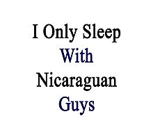 I Only Sleep With Nicaraguan Guys  Photographic Print