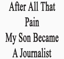 After All That Pain My Son Became A Journalist  by supernova23