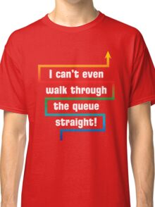 I Can't Even Walk Through the Queue Straight - Version 1 Classic T-Shirt