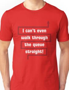 I Can't Even Walk Through the Queue Straight - Version 2 Unisex T-Shirt