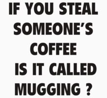 If You Steal Someone's Coffee Is It Called Mugging? by BrightDesign
