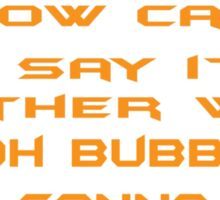 How can I say it another way? Oh Bubba, you gonna die! Sticker