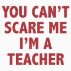 You Can't Scare Me I'm A Teacher by BrightDesign