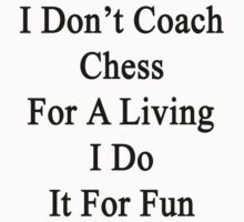 I Don't Coach Chess For A Living I Do It For Fun  by supernova23