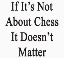 If It's Not About Chess It Doesn't Matter  by supernova23