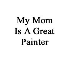 My Mom Is A Great Painter  Photographic Print
