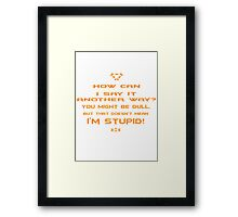 How can I say it another way? You might be dull, but that's doesn't mean I'm stupid! Framed Print