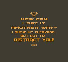 How can I say it another way? I show my cleavage but not to distract you! Unisex T-Shirt