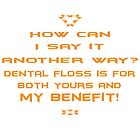 Dental floss is for both yours and my benefit! by PoetforHire