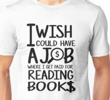 I wish i could have a job where i get paid for reading books Unisex T-Shirt